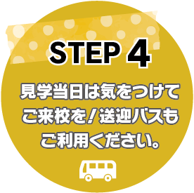 STEP4:見学当日は気をつけてご来校を!送迎バスもご利用ください。